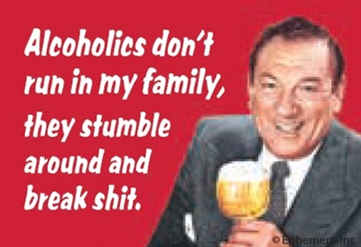 Alcoholics don't run in my family, they stumble around and break shit.