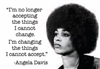 """I am no longer accepting things I cannot change.  I'm changing the things I cannot accept."" -Angela Davis"