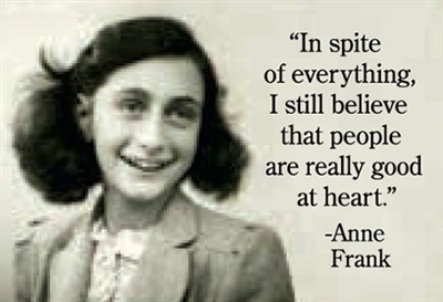 """In spite of everything, I still believe that people are really good at heart"" -Anne Frank"