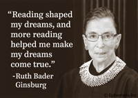 """Reading shaped my dreams, and more reading helped me make my dreams come true"" -Ruth Bader Ginsburg"