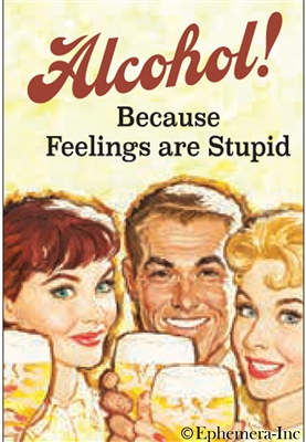 Alcohol! Because feelings are stupid