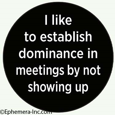 I like to establish dominance in meetings by not showing up