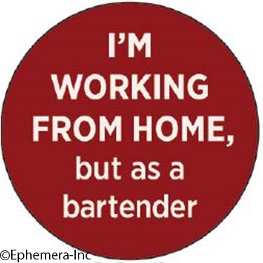 I'm working from home…but as a bartender