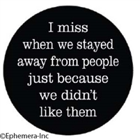 I miss when we stayed way from people just because we didn't like them.