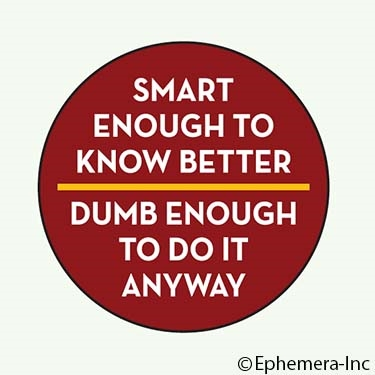 Smart enough to know better. Dumb enough to do it anyway.