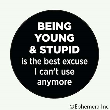 Being young & stupid is the best excuse I can't use anymore