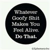 Whatever goofy shit makes you feel alive. Do that.