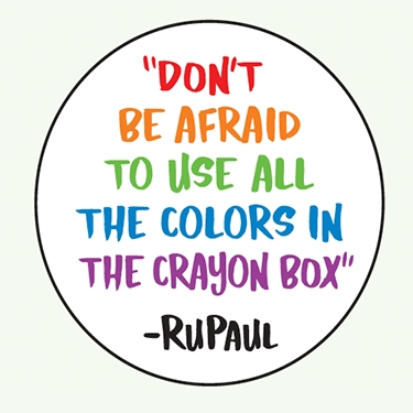 """Don't be afraid to use all the colors in the crayon box."" -RuPaul"