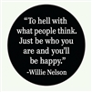 """To hell with what people think. Just be who you are and you'll be happy."" -Willie Nelson"