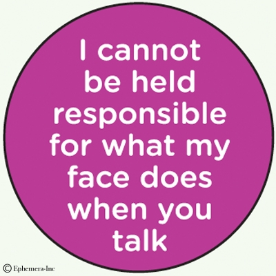 I cannot be held responsible for what my face does when you talk