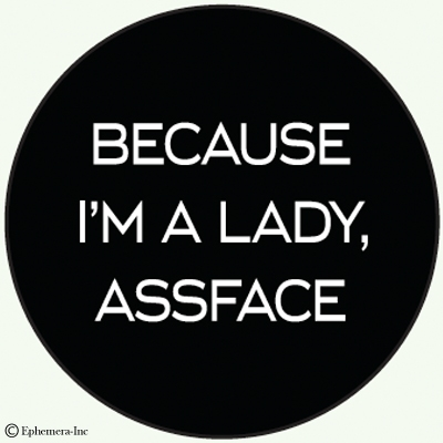 Because I'm a lady, assface
