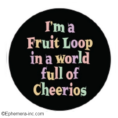 I'm a Fruit Loop in a world full of Cheerios