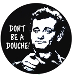 Don't be a douche! (Bill Murray)