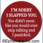 I'm sorry I slapped you. You didn't seem like you would stop talking and I panicked.