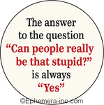 "The answer to the question ""Can people really be that stupid?"" is always ""Yes"""