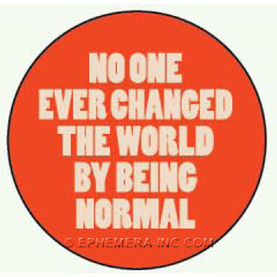 No one ever changed the world by being normal