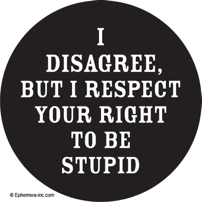 I disagree, but I respect your right to be stupid.