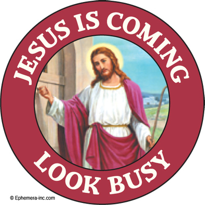 Jesus is coming. Look busy.
