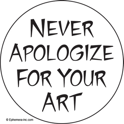Never apologize for your art.
