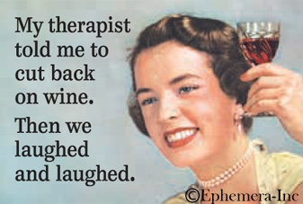 My therapist told me to cut back on wine. Then we laughed and laughed.
