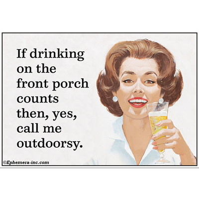 If drinking on the front porch counts  then, yes, call me outdoorsy.