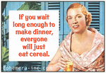 If you wait long enough to make dinner, everyone will just eat cereal.