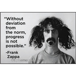 """Without deviation from the norm, progress is not possible."" -Frank Zappa"