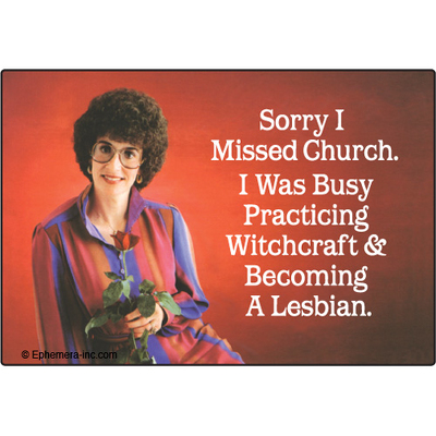 Sorry I missed church.  I was busy practicing witchcraft and becoming a lesbian.