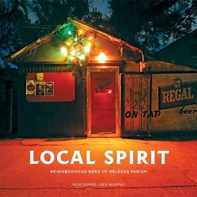Local Spirit: Neighborhood Bars of Orleans Parish by Ken Murphy