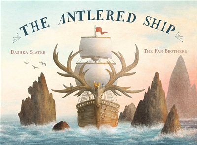 The Antlered Ship by Dashka Slater Illustrated by The Fan Brothers