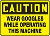 Caution Sign - Wear Goggles While Operating This Machine